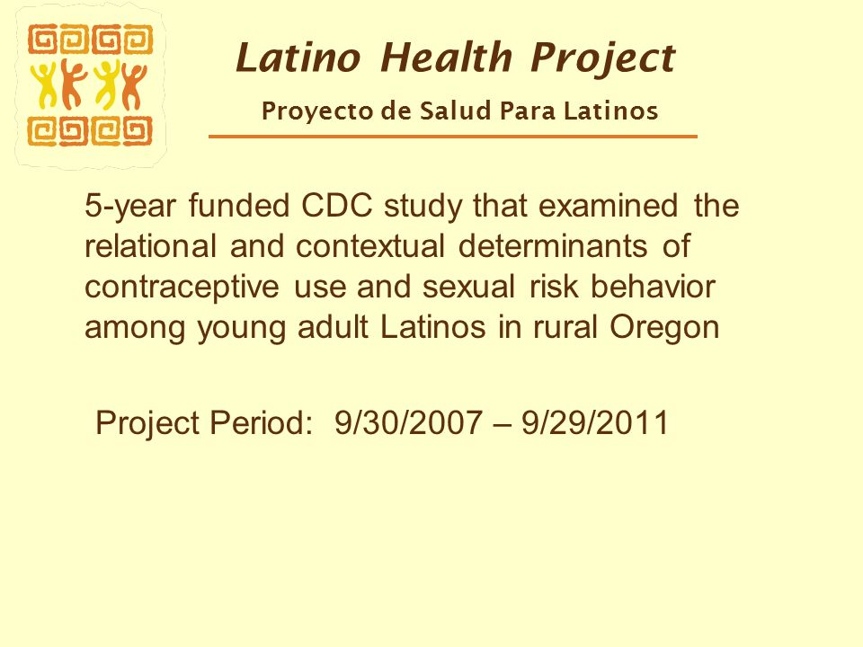 Latino Health Project Proyecto de Salud Para Latinos 5-year funded CDC study that examined the relational and contextual determinants of contraceptive use and sexual risk behavior among young adult Latinos in rural Oregon Project Period: 9/30/2007 – 9/29/2011