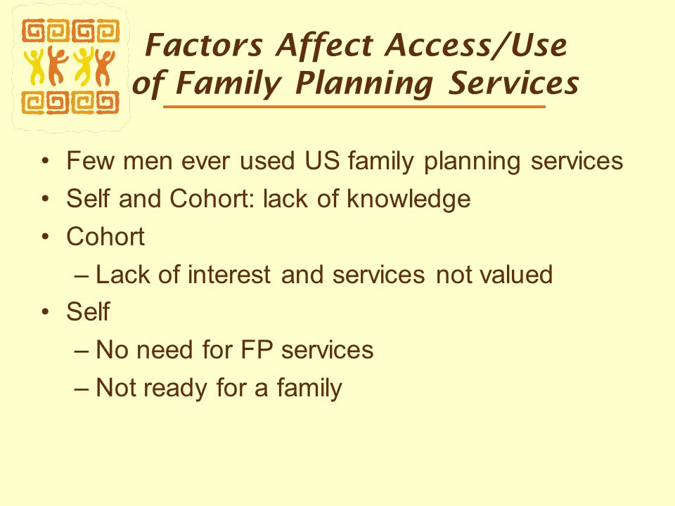Factors Affect Access/Use of Family Planning Services Few men ever used US family planning services Self and Cohort: lack of knowledge Cohort –Lack of interest and services not valued Self –No need for FP services –Not ready for a family