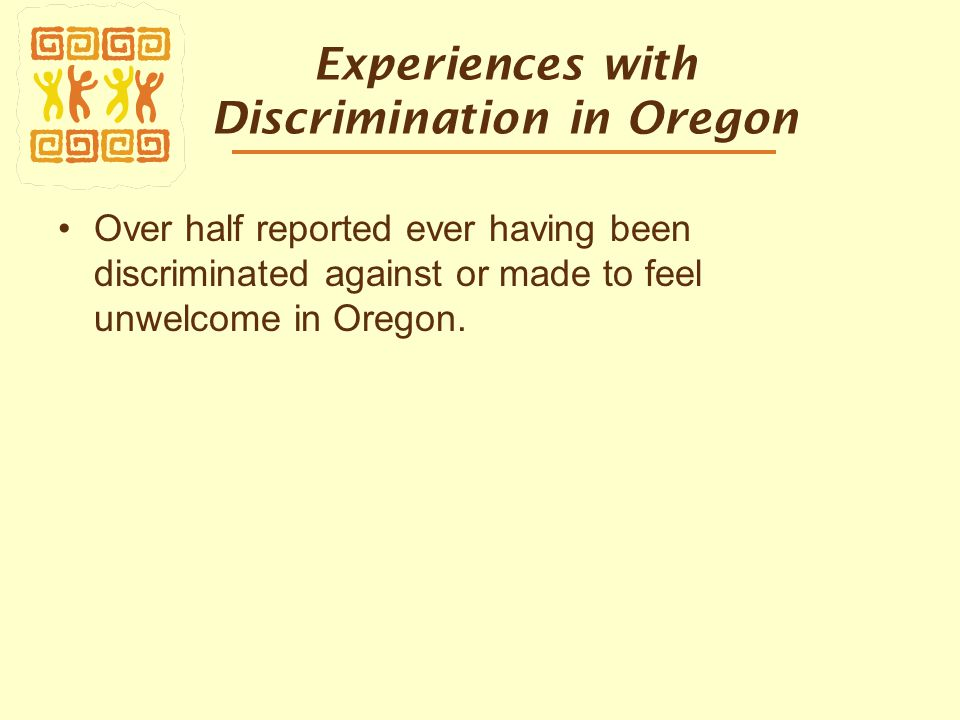 Experiences with Discrimination in Oregon Over half reported ever having been discriminated against or made to feel unwelcome in Oregon.