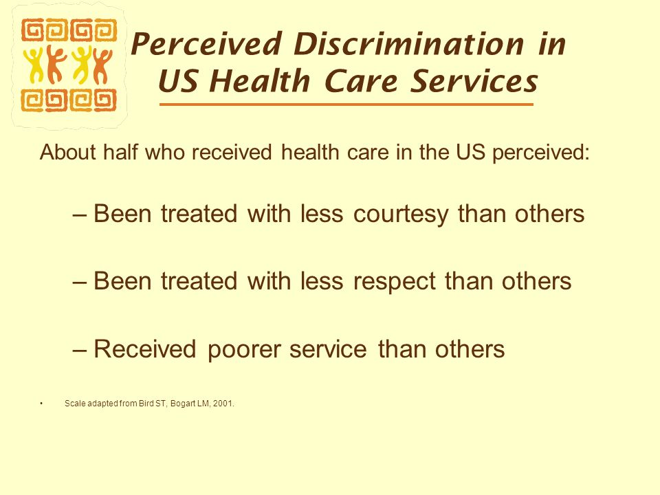 Perceived Discrimination in US Health Care Services About half who received health care in the US perceived: –Been treated with less courtesy than others –Been treated with less respect than others –Received poorer service than others Scale adapted from Bird ST, Bogart LM, 2001.