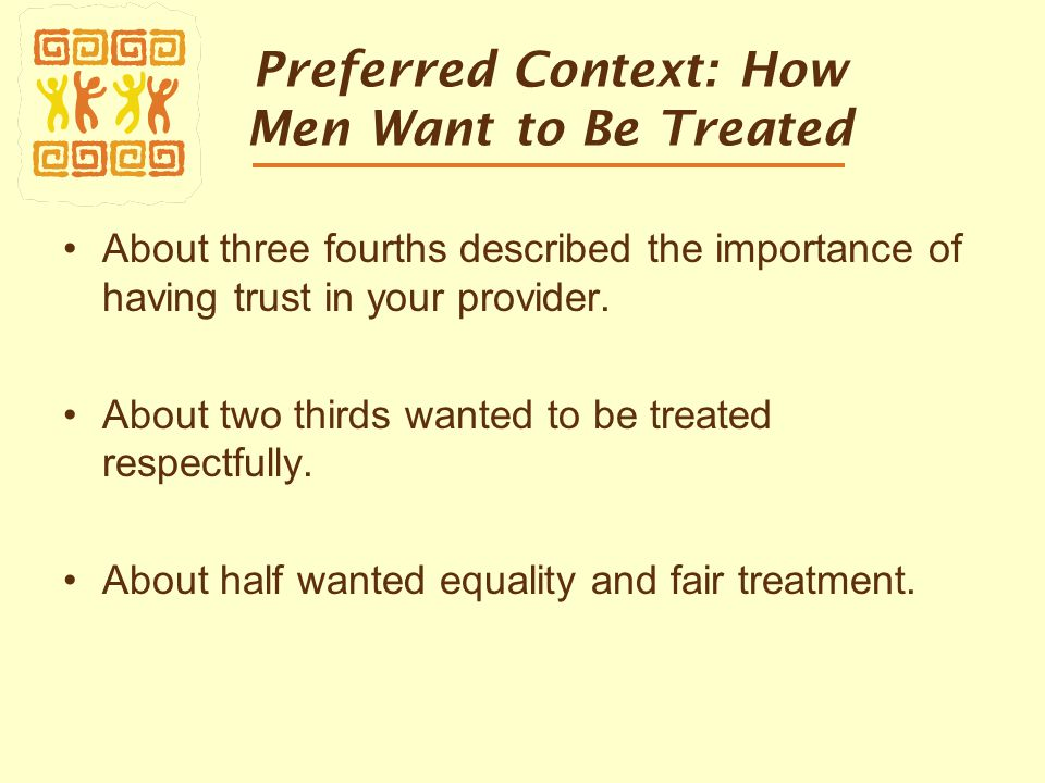 Preferred Context: How Men Want to Be Treated About three fourths described the importance of having trust in your provider.