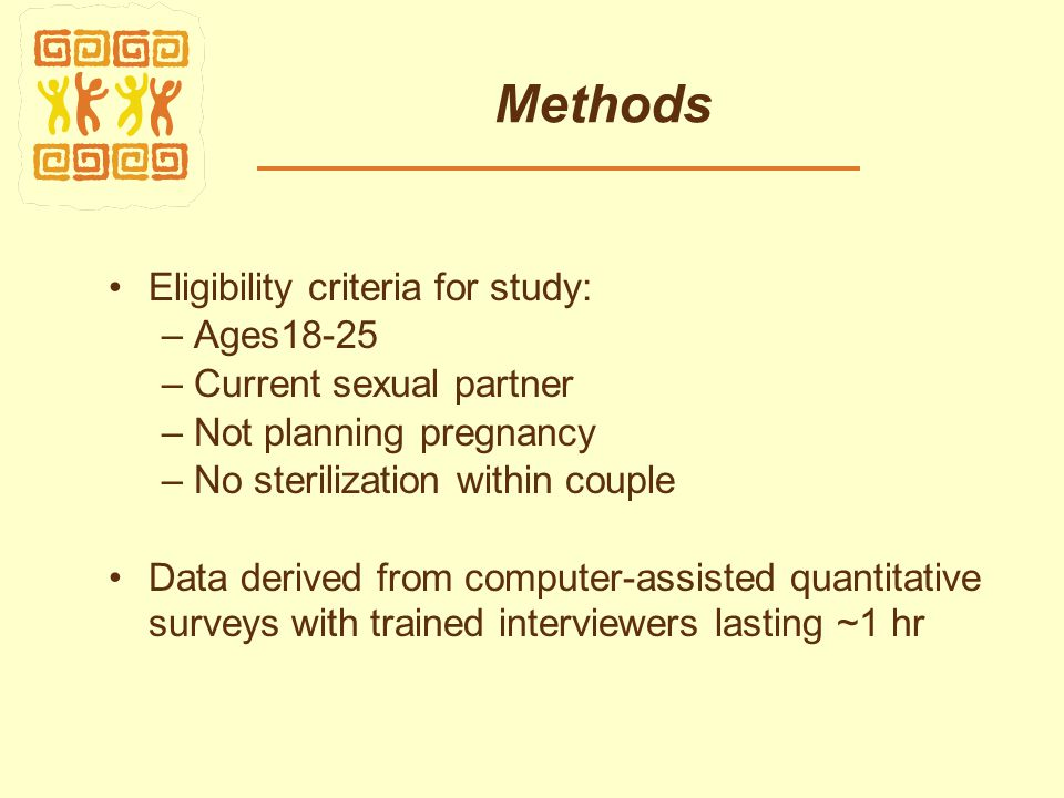 Methods Eligibility criteria for study: – Ages18-25 – Current sexual partner – Not planning pregnancy – No sterilization within couple Data derived from computer-assisted quantitative surveys with trained interviewers lasting ~1 hr