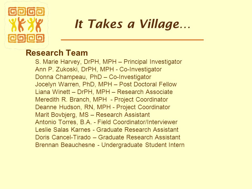 It Takes a Village… Research Team S. Marie Harvey, DrPH, MPH – Principal Investigator Ann P. Zukoski, DrPH, MPH - Co-Investigator Donna Champeau, PhD