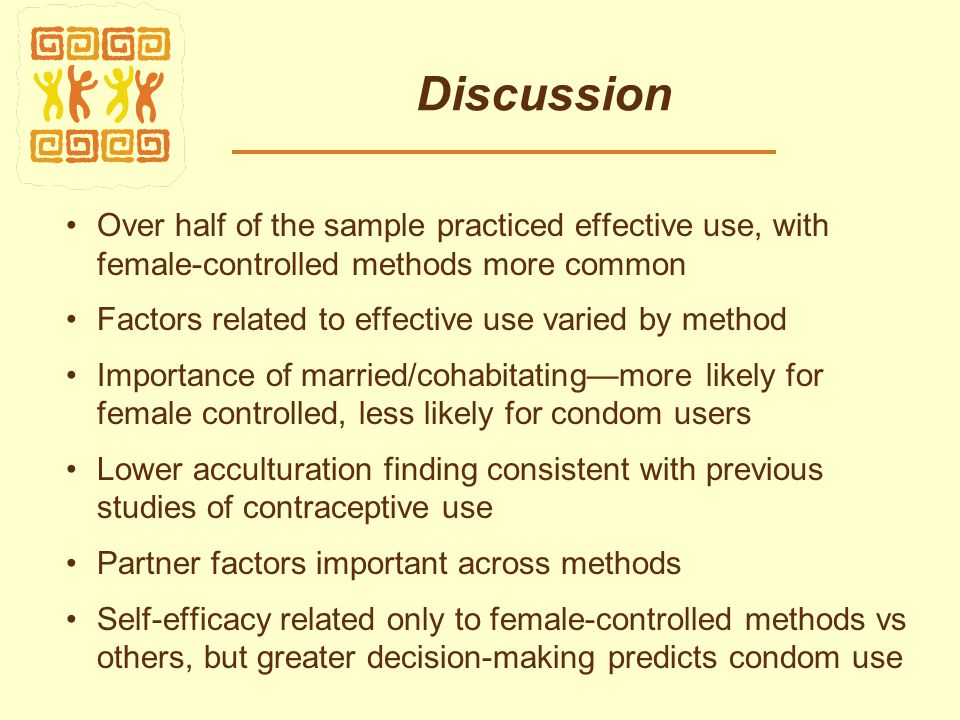 Discussion Over half of the sample practiced effective use, with female-controlled methods more common Factors related to effective use varied by method Importance of married/cohabitating—more likely for female controlled, less likely for condom users Lower acculturation finding consistent with previous studies of contraceptive use Partner factors important across methods Self-efficacy related only to female-controlled methods vs others, but greater decision-making predicts condom use