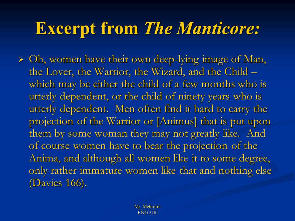 Mr. Mehrotra ENG 3U0 Excerpt from The Manticore:  Oh, women have their own deep-lying image of Man, the Lover, the Warrior, the Wizard, and the Child