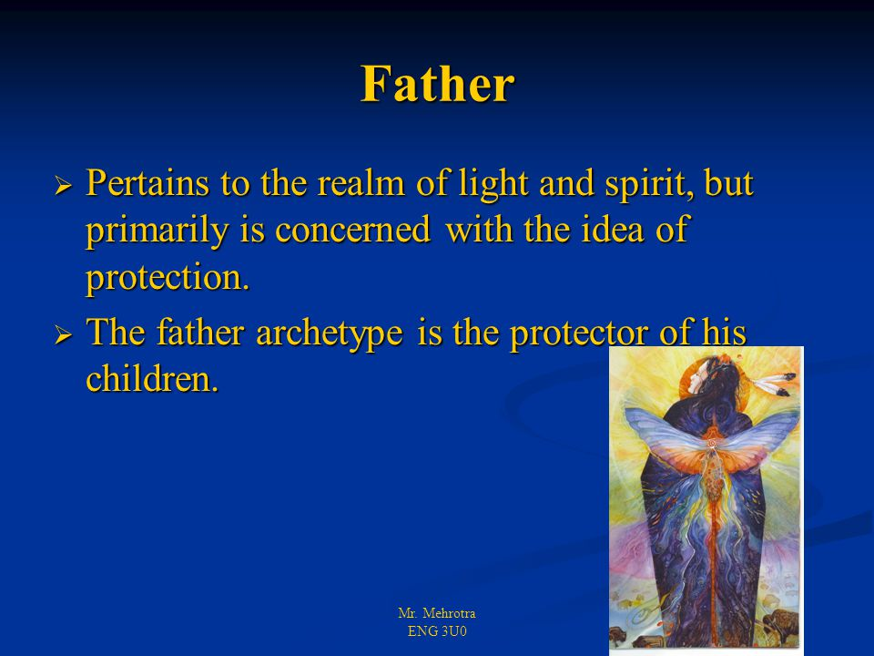 Mr. Mehrotra ENG 3U0 Father  Pertains to the realm of light and spirit, but primarily is concerned with the idea of protection.  The father archetyp