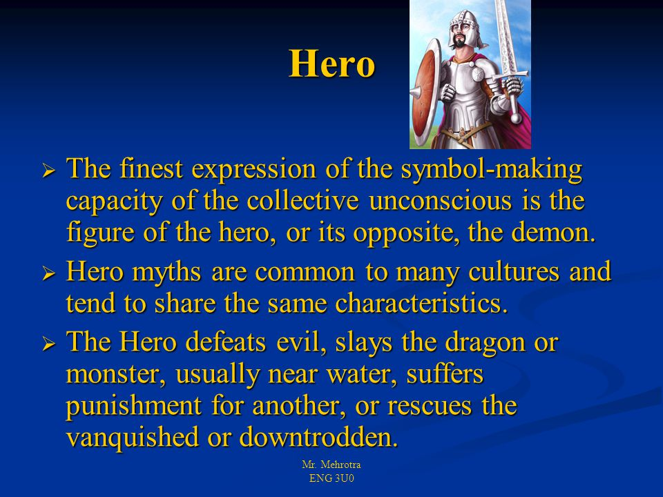 Mr. Mehrotra ENG 3U0 Hero  The finest expression of the symbol-making capacity of the collective unconscious is the figure of the hero, or its opposi