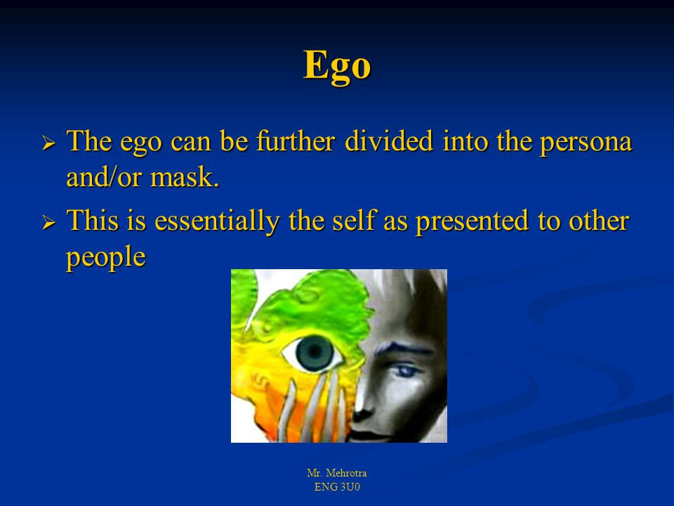 Mr. Mehrotra ENG 3U0 Ego  The ego can be further divided into the persona and/or mask.