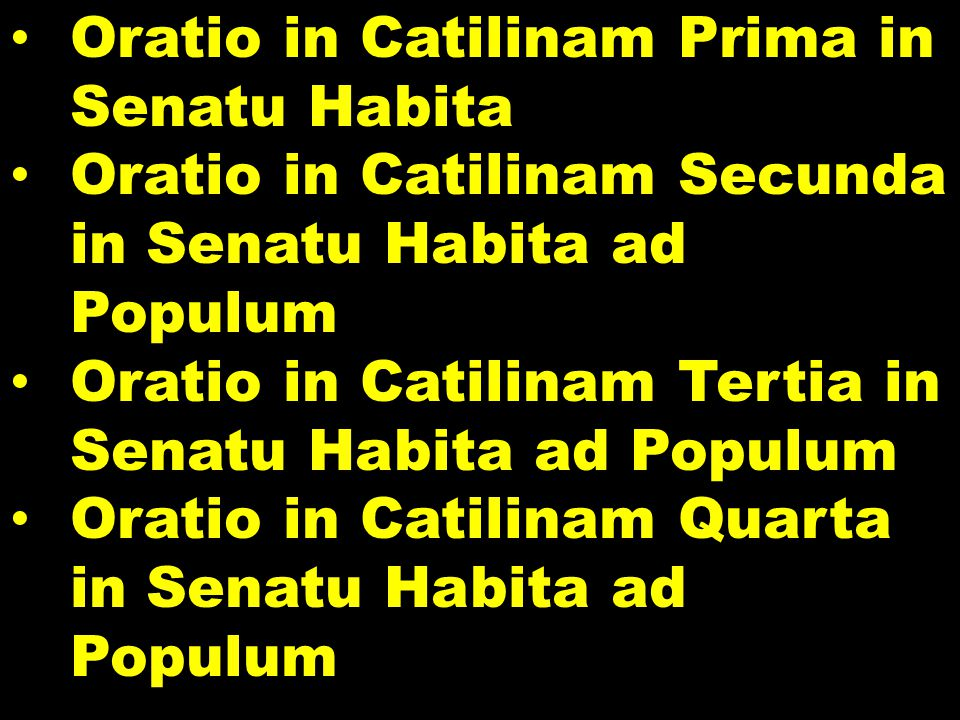 Oratio in Catilinam Prima in Senatu Habita Oratio in Catilinam Secunda in Senatu Habita ad Populum Oratio in Catilinam Tertia in Senatu Habita ad Populum Oratio in Catilinam Quarta in Senatu Habita ad Populum