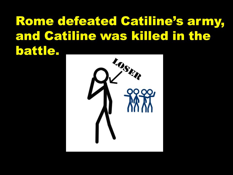 Rome defeated Catiline's army, and Catiline was killed in the battle.