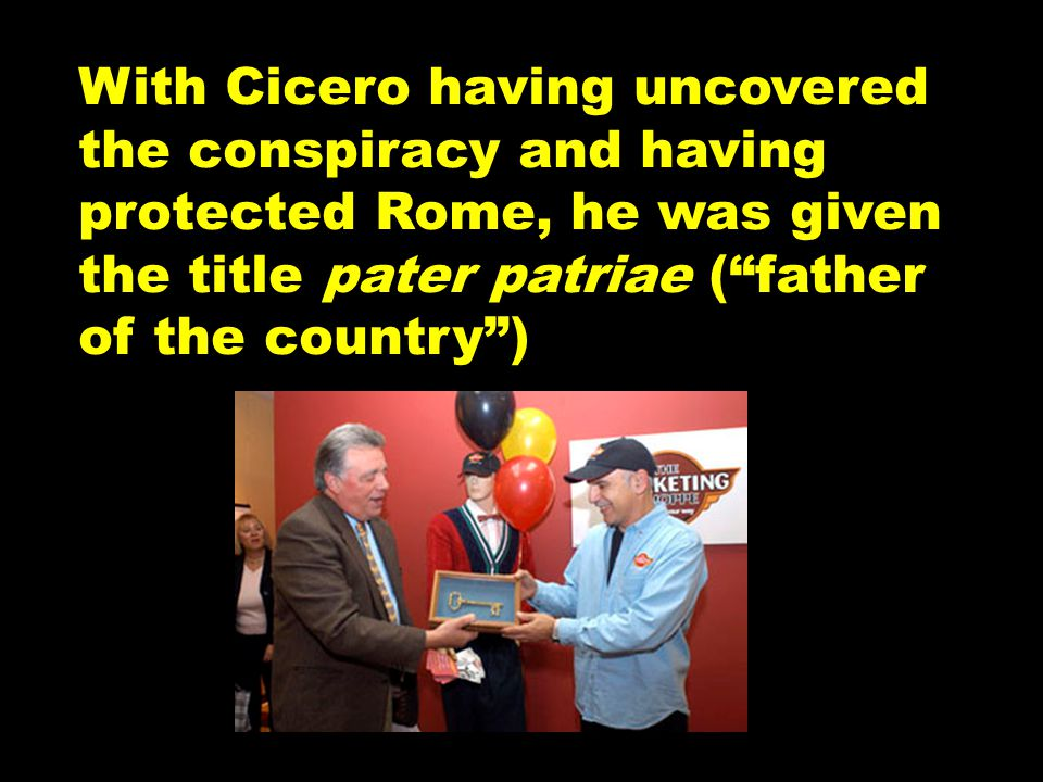 With Cicero having uncovered the conspiracy and having protected Rome, he was given the title pater patriae ( father of the country )