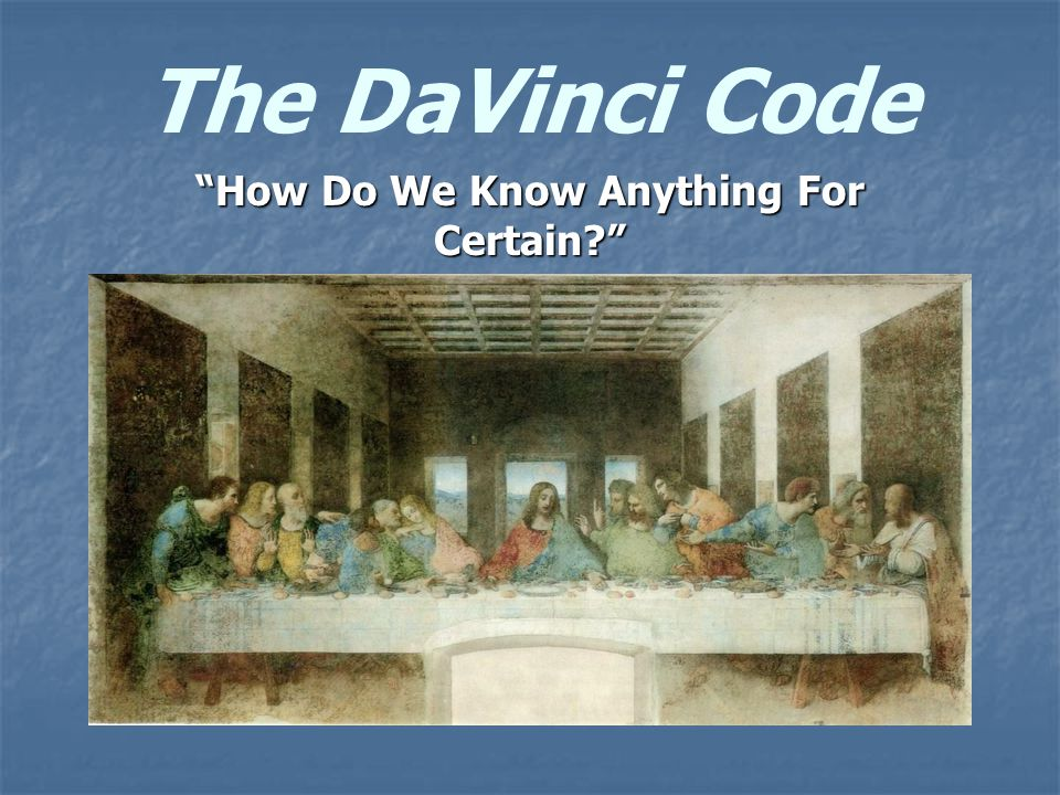 The DaVinci Code How Do We Know Anything For Certain?