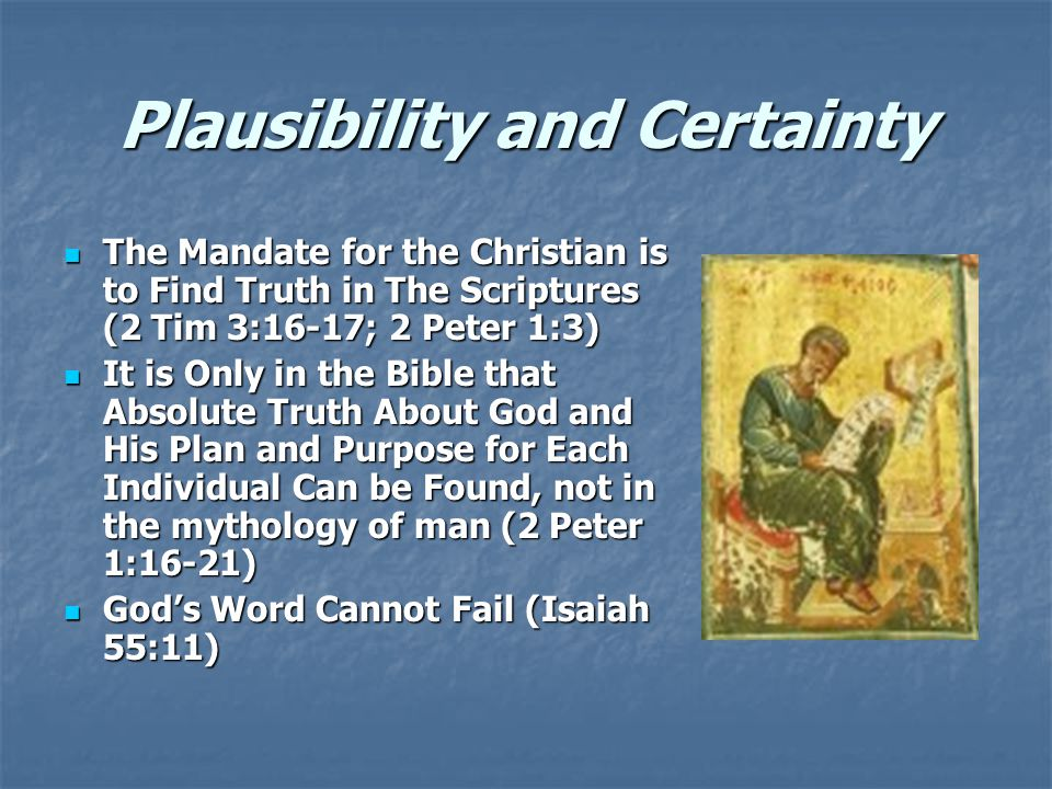 Plausibility and Certainty The Mandate for the Christian is to Find Truth in The Scriptures (2 Tim 3:16-17; 2 Peter 1:3) The Mandate for the Christian is to Find Truth in The Scriptures (2 Tim 3:16-17; 2 Peter 1:3) It is Only in the Bible that Absolute Truth About God and His Plan and Purpose for Each Individual Can be Found, not in the mythology of man (2 Peter 1:16-21) It is Only in the Bible that Absolute Truth About God and His Plan and Purpose for Each Individual Can be Found, not in the mythology of man (2 Peter 1:16-21) God's Word Cannot Fail (Isaiah 55:11) God's Word Cannot Fail (Isaiah 55:11)