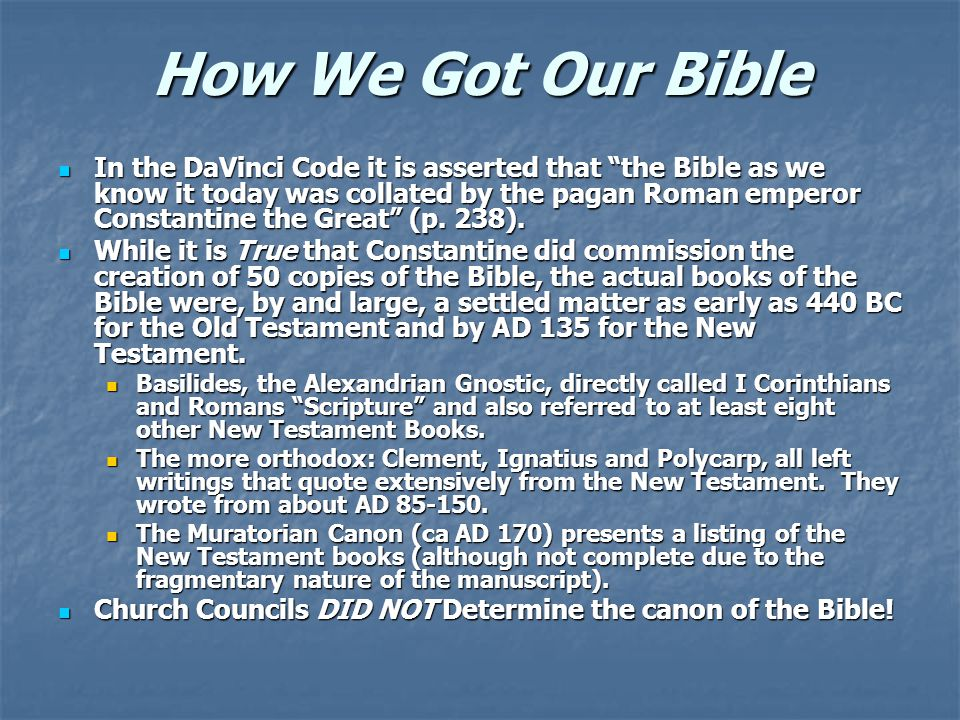 How We Got Our Bible In the DaVinci Code it is asserted that the Bible as we know it today was collated by the pagan Roman emperor Constantine the Great (p.