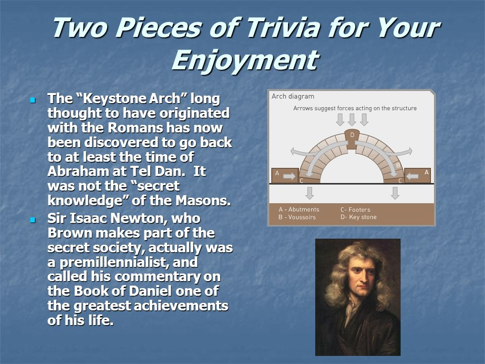 Two Pieces of Trivia for Your Enjoyment The Keystone Arch long thought to have originated with the Romans has now been discovered to go back to at least the time of Abraham at Tel Dan.