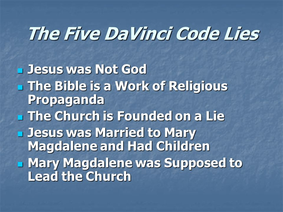 The Five DaVinci Code Lies Jesus was Not God Jesus was Not God The Bible is a Work of Religious Propaganda The Bible is a Work of Religious Propaganda The Church is Founded on a Lie The Church is Founded on a Lie Jesus was Married to Mary Magdalene and Had Children Jesus was Married to Mary Magdalene and Had Children Mary Magdalene was Supposed to Lead the Church Mary Magdalene was Supposed to Lead the Church