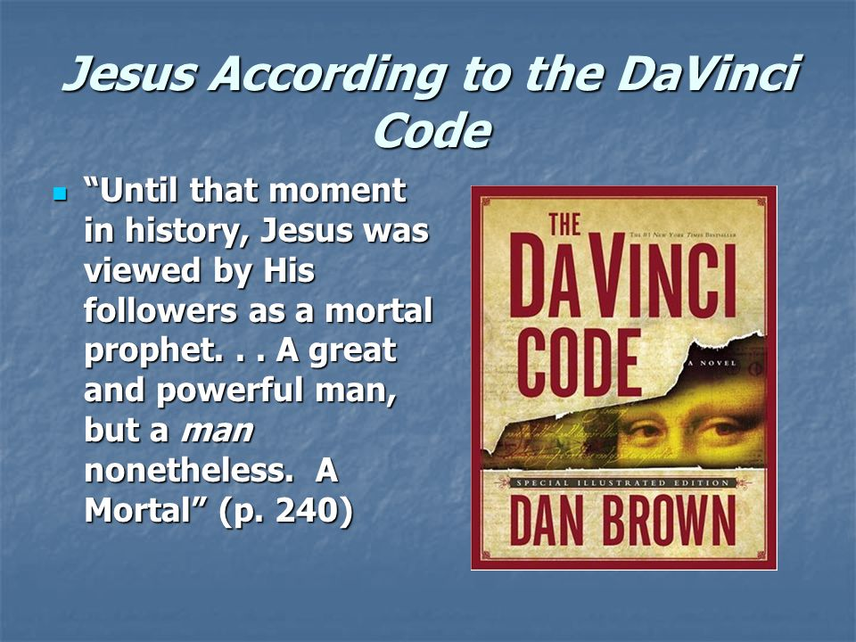 Jesus According to the DaVinci Code Until that moment in history, Jesus was viewed by His followers as a mortal prophet...