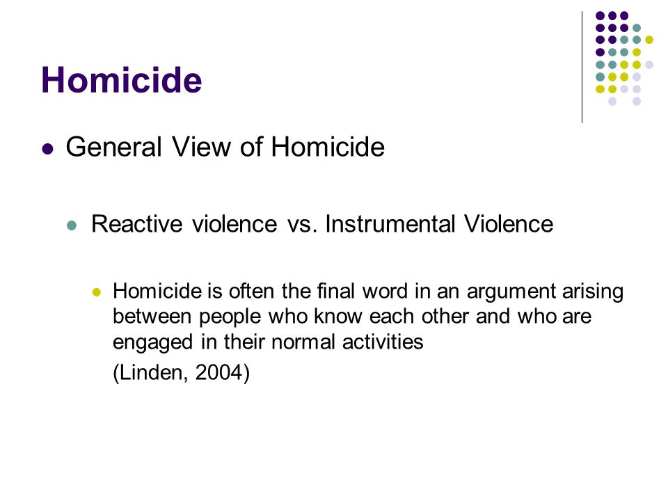 Homicide General View of Homicide Reactive violence vs. Instrumental Violence Homicide is often the final word in an argument arising between people w