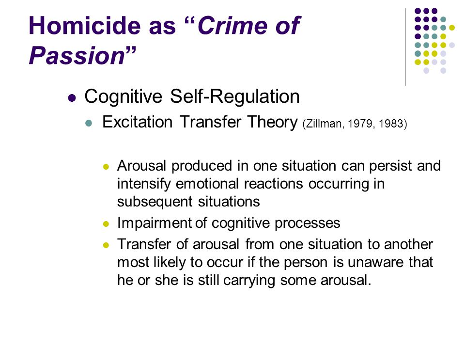 """Homicide as """"Crime of Passion"""" Cognitive Self-Regulation Excitation Transfer Theory (Zillman, 1979, 1983) Arousal produced in one situation can persis"""