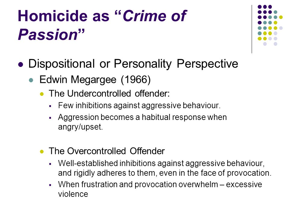 """Homicide as """"Crime of Passion"""" Dispositional or Personality Perspective Edwin Megargee (1966) The Undercontrolled offender:  Few inhibitions against"""