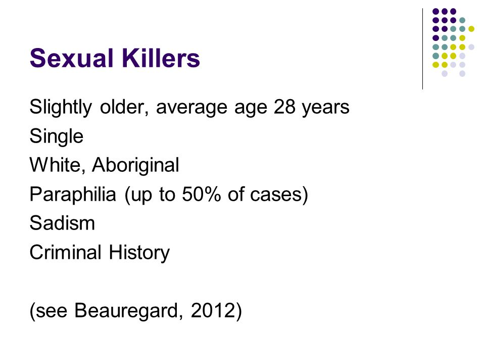 Sexual Killers Slightly older, average age 28 years Single White, Aboriginal Paraphilia (up to 50% of cases) Sadism Criminal History (see Beauregard,