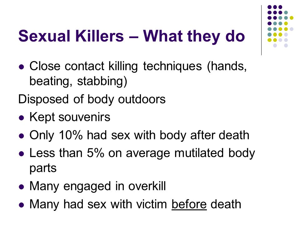 Sexual Killers – What they do Close contact killing techniques (hands, beating, stabbing) Disposed of body outdoors Kept souvenirs Only 10% had sex wi
