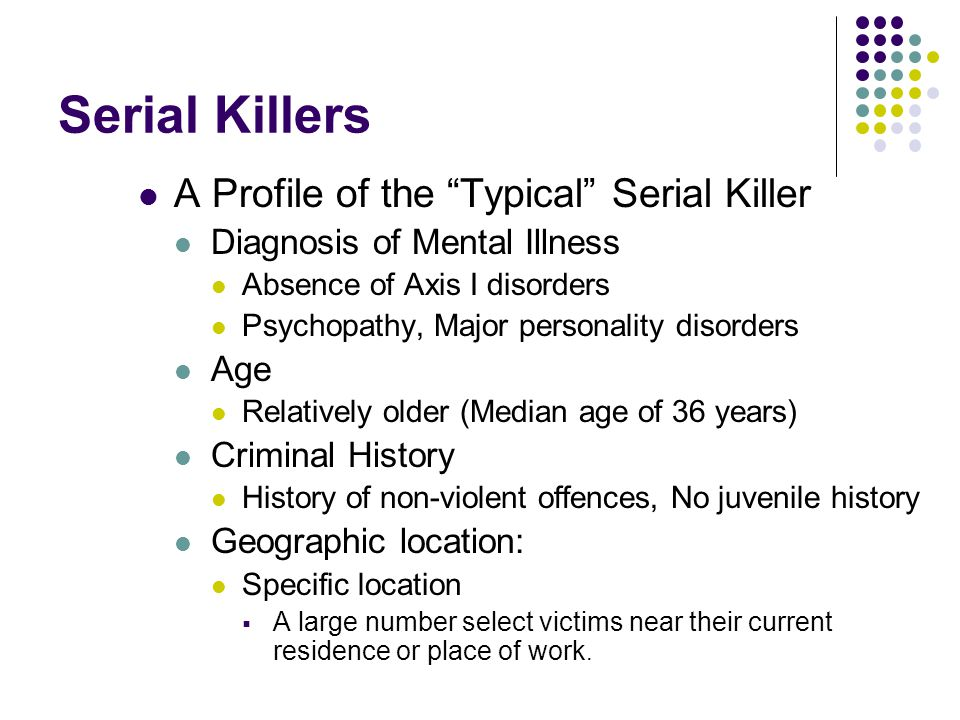 """Serial Killers A Profile of the """"Typical"""" Serial Killer Diagnosis of Mental Illness Absence of Axis I disorders Psychopathy, Major personality disorde"""