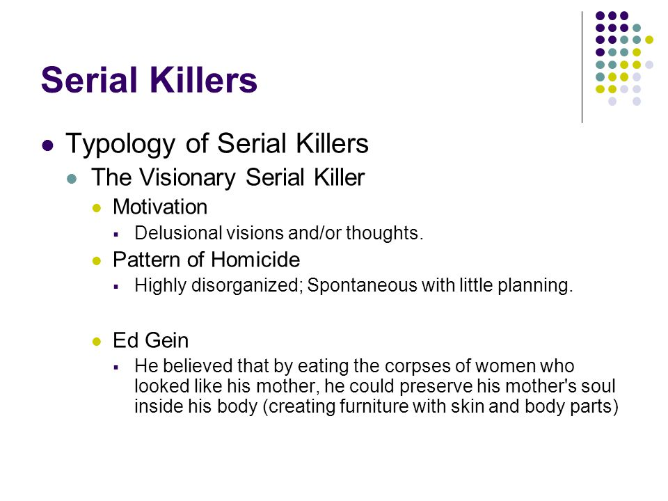 Serial Killers Typology of Serial Killers The Visionary Serial Killer Motivation  Delusional visions and/or thoughts. Pattern of Homicide  Highly di
