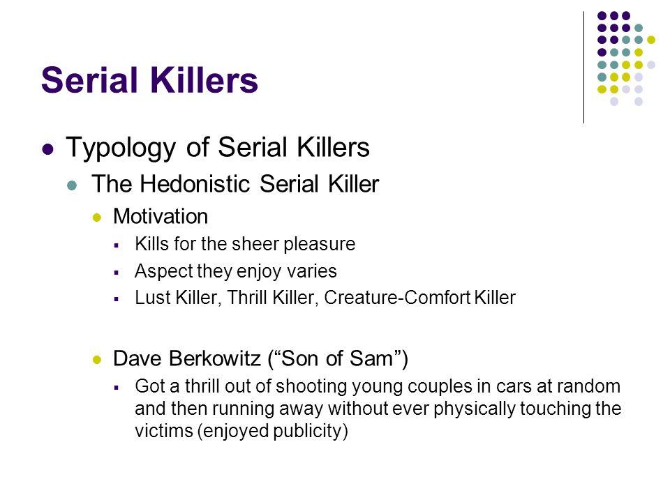 Serial Killers Typology of Serial Killers The Hedonistic Serial Killer Motivation  Kills for the sheer pleasure  Aspect they enjoy varies  Lust Kil