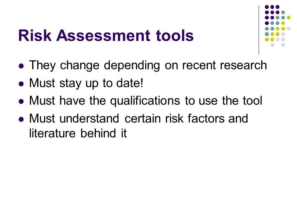 Risk Assessment tools They change depending on recent research Must stay up to date! Must have the qualifications to use the tool Must understand cert