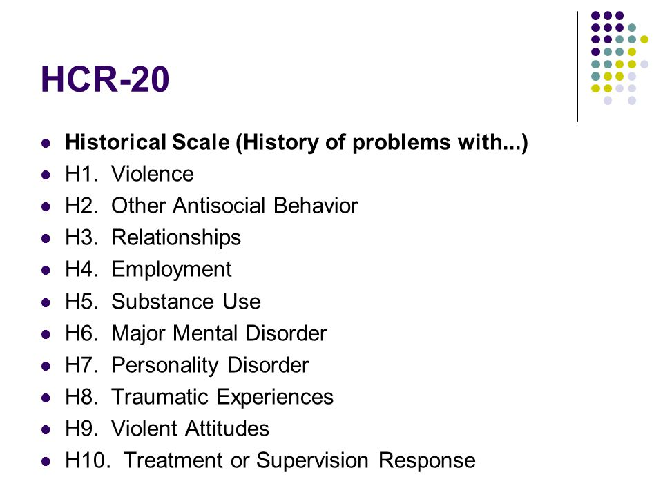HCR-20 Historical Scale (History of problems with...) H1. Violence H2. Other Antisocial Behavior H3. Relationships H4. Employment H5. Substance Use H6