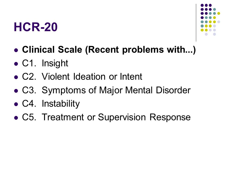 HCR-20 Clinical Scale (Recent problems with...) C1. Insight C2. Violent Ideation or Intent C3. Symptoms of Major Mental Disorder C4. Instability C5. T