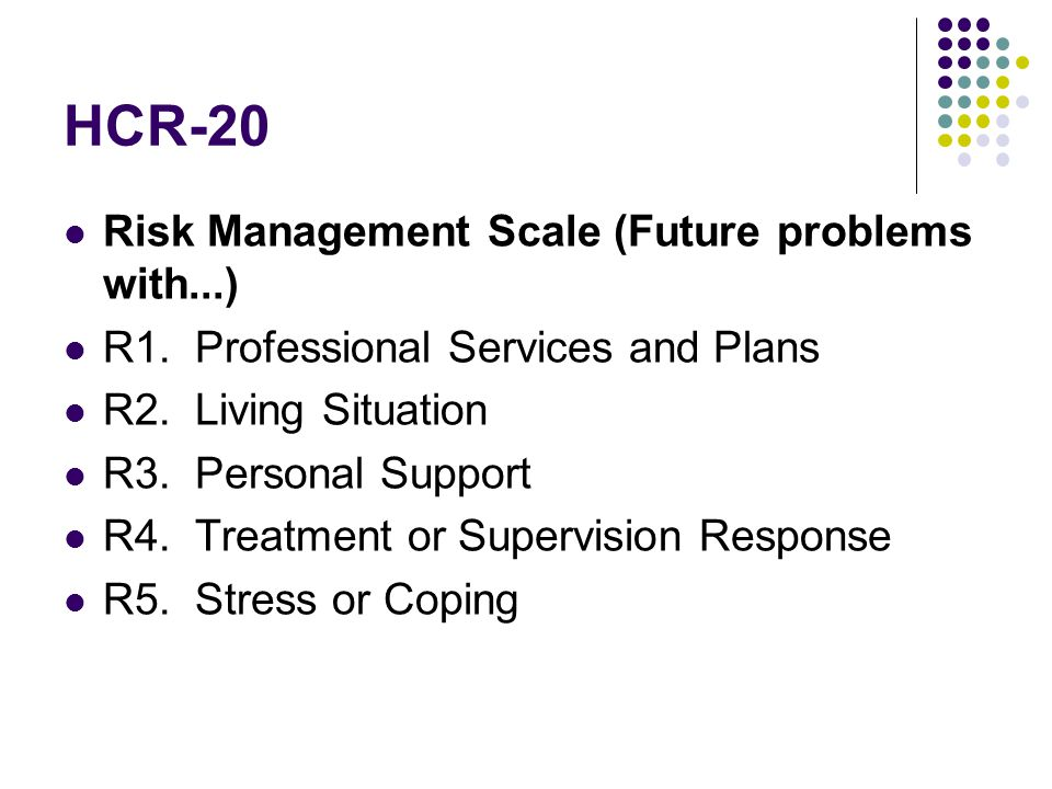 HCR-20 Risk Management Scale (Future problems with...) R1. Professional Services and Plans R2. Living Situation R3. Personal Support R4. Treatment or