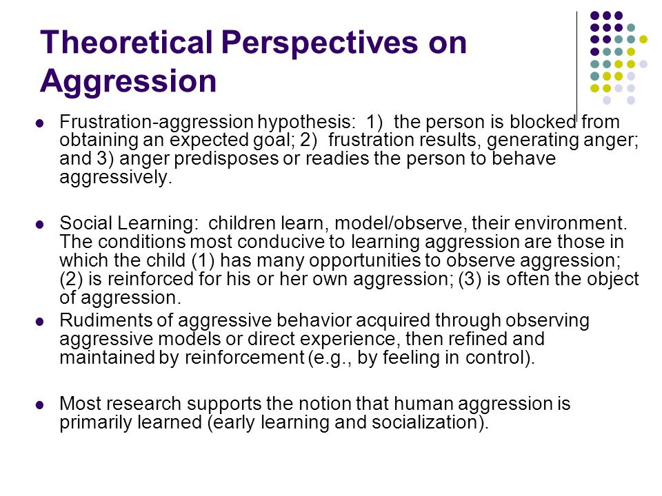 Theoretical Perspectives on Aggression Frustration-aggression hypothesis: 1) the person is blocked from obtaining an expected goal; 2) frustration res