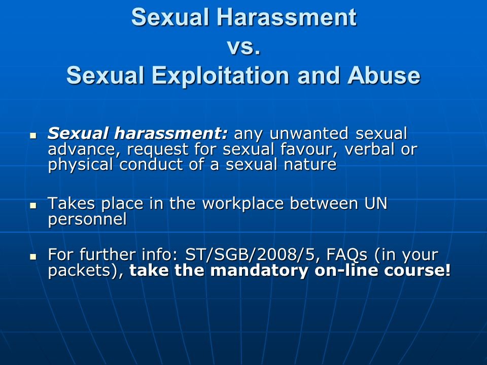 Sexual Exploitation and Sexual Abuse Sexual Exploitation: actual or attempted abuse of a position of: Sexual Exploitation: actual or attempted abuse of a position of: vulnerability vulnerability differential power; or differential power; or trust trust for sexual purposes, including, but not limited to, profiting monetarily, socially or politically from the sexual exploitation of another.
