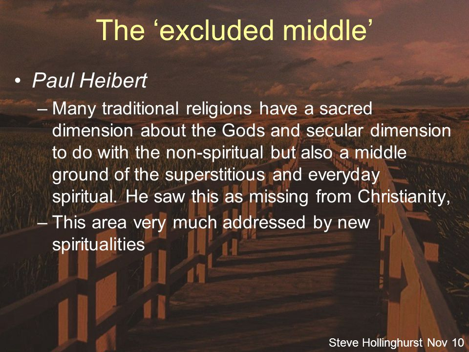 Steve Hollinghurst Nov 10 The 'excluded middle' Paul Heibert –Many traditional religions have a sacred dimension about the Gods and secular dimension to do with the non-spiritual but also a middle ground of the superstitious and everyday spiritual.