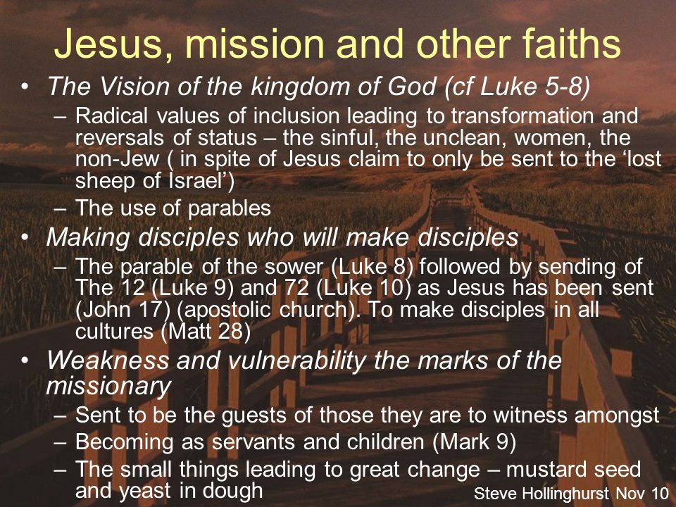 Steve Hollinghurst Nov 10 Jesus, mission and other faiths The Vision of the kingdom of God (cf Luke 5-8) –Radical values of inclusion leading to transformation and reversals of status – the sinful, the unclean, women, the non-Jew ( in spite of Jesus claim to only be sent to the 'lost sheep of Israel') –The use of parables Making disciples who will make disciples –The parable of the sower (Luke 8) followed by sending of The 12 (Luke 9) and 72 (Luke 10) as Jesus has been sent (John 17) (apostolic church).