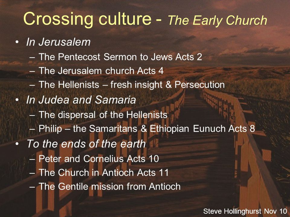 Steve Hollinghurst Nov 10 Crossing culture - The Early Church In Jerusalem –The Pentecost Sermon to Jews Acts 2 –The Jerusalem church Acts 4 –The Hellenists – fresh insight & Persecution In Judea and Samaria –The dispersal of the Hellenists –Philip – the Samaritans & Ethiopian Eunuch Acts 8 To the ends of the earth –Peter and Cornelius Acts 10 –The Church in Antioch Acts 11 –The Gentile mission from Antioch