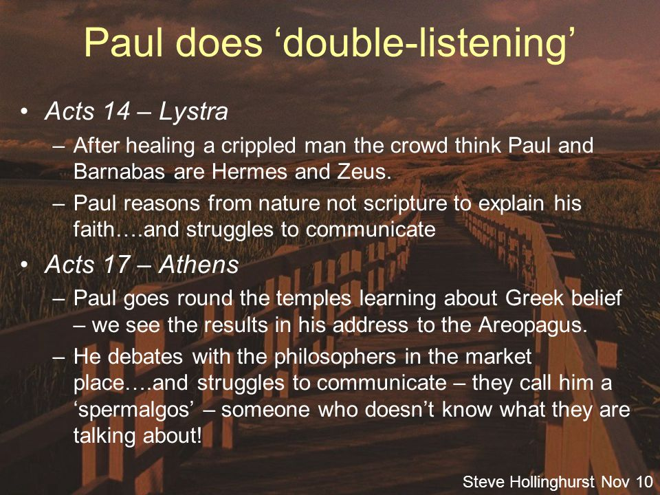 Steve Hollinghurst Nov 10 Paul does 'double-listening' Acts 14 – Lystra –After healing a crippled man the crowd think Paul and Barnabas are Hermes and Zeus.