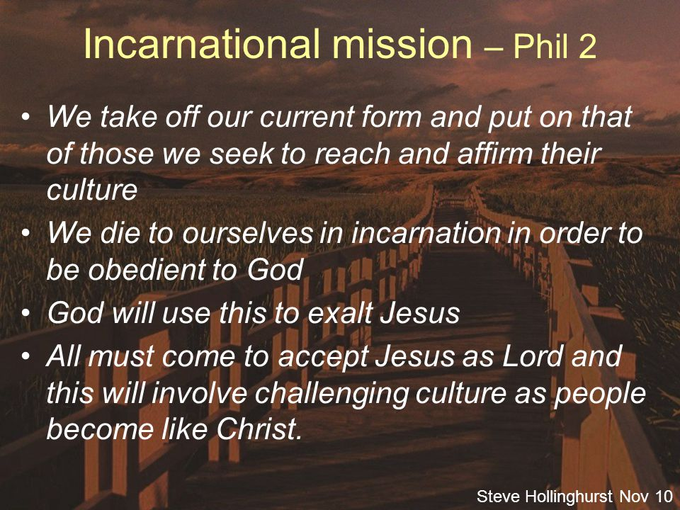 Steve Hollinghurst Nov 10 Incarnational mission – Phil 2 We take off our current form and put on that of those we seek to reach and affirm their culture We die to ourselves in incarnation in order to be obedient to God God will use this to exalt Jesus All must come to accept Jesus as Lord and this will involve challenging culture as people become like Christ.