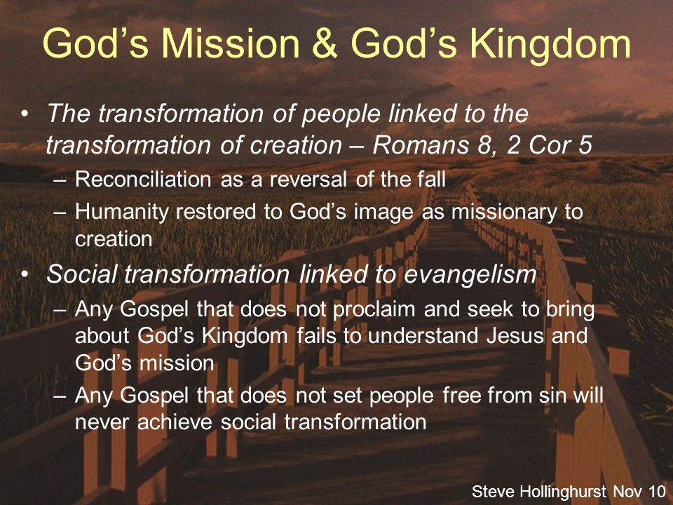Steve Hollinghurst Nov 10 God's Mission & God's Kingdom The transformation of people linked to the transformation of creation – Romans 8, 2 Cor 5 –Reconciliation as a reversal of the fall –Humanity restored to God's image as missionary to creation Social transformation linked to evangelism –Any Gospel that does not proclaim and seek to bring about God's Kingdom fails to understand Jesus and God's mission –Any Gospel that does not set people free from sin will never achieve social transformation