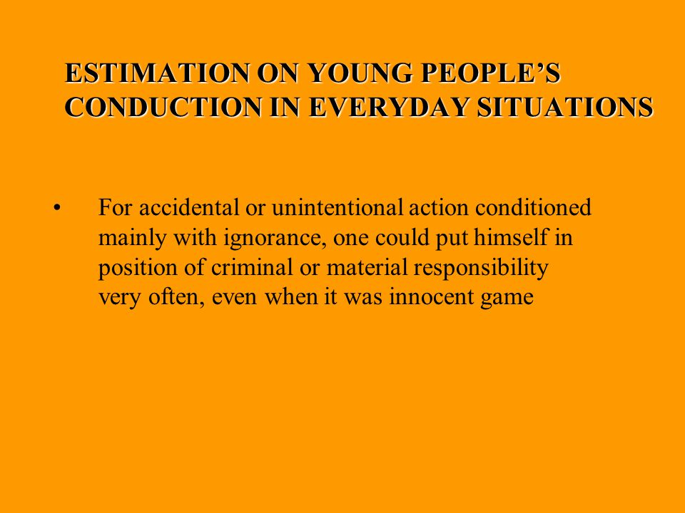 ESTIMATION ON YOUNG PEOPLE'S CONDUCTION IN EVERYDAY SITUATIONS For accidental or unintentional action conditioned mainly with ignorance, one could put himself in position of criminal or material responsibility very often, even when it was innocent game