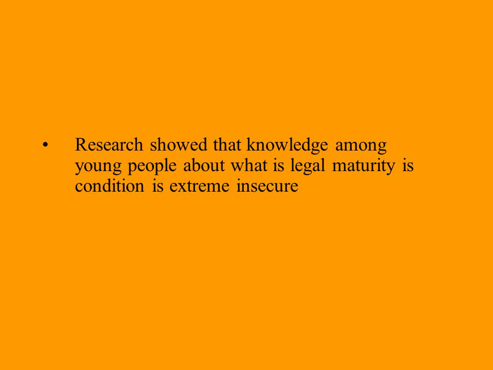 Research showed that knowledge among young people about what is legal maturity is condition is extreme insecure
