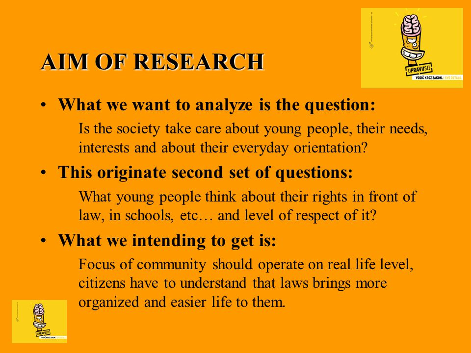 RESEARCH TASKS - answers on aim of research 1.How much are young people familiar with different occurrences in everyday life 2.Establish position of young people about equality in front of law and how their rights, enabling with law, are respects 3.How much young people knows about illegal actions, and analyze of their position and behavior in possible risk situations 4.Identifying their interest and way of help to be as much as more informed and more successful and more secure in numerous living situations