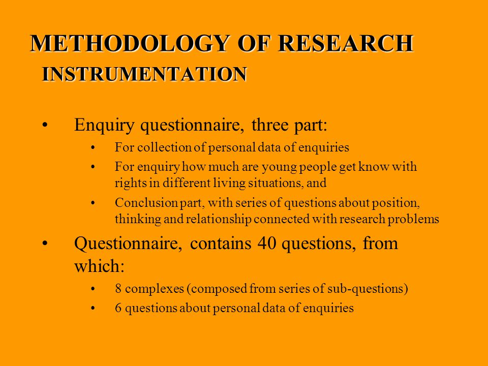 METHODOLOGY OF RESEARCH INSTRUMENTATION Enquiry questionnaire, three part: For collection of personal data of enquiries For enquiry how much are young people get know with rights in different living situations, and Conclusion part, with series of questions about position, thinking and relationship connected with research problems Questionnaire, contains 40 questions, from which: 8 complexes (composed from series of sub-questions) 6 questions about personal data of enquiries