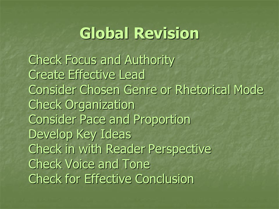 Global Revision Check Focus and Authority Create Effective Lead Consider Chosen Genre or Rhetorical Mode Check Organization Consider Pace and Proportion Develop Key Ideas Check in with Reader Perspective Check Voice and Tone Check for Effective Conclusion