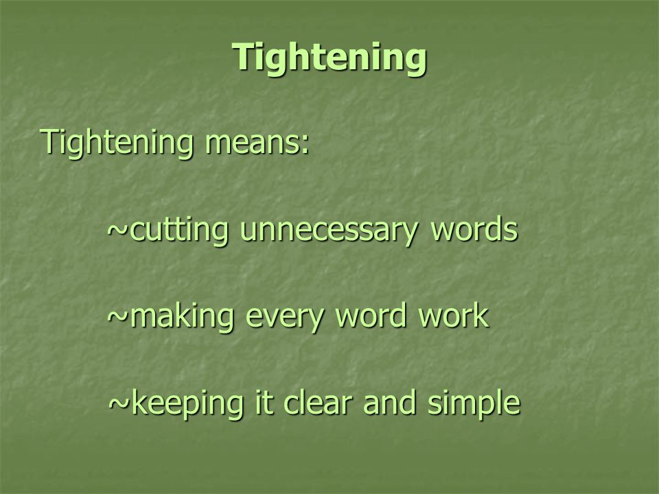 Tightening Tightening means: ~cutting unnecessary words ~cutting unnecessary words ~making every word work ~keeping it clear and simple ~keeping it clear and simple