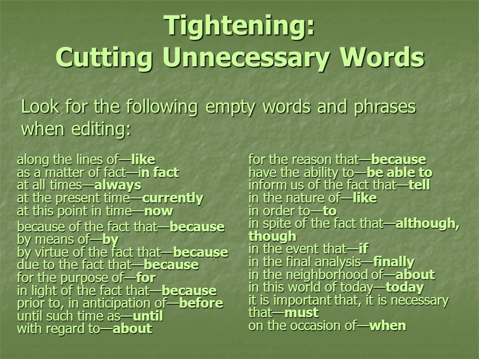 Tightening: Cutting Unnecessary Words along the lines of—like as a matter of fact—in fact at all times—always at the present time—currently at this point in time—now because of the fact that—because by means of—by by virtue of the fact that—because due to the fact that—because for the purpose of—for in light of the fact that—because prior to, in anticipation of—before until such time as—until with regard to—about for the reason that—because have the ability to–-be able to inform us of the fact that—tell in the nature of—like in order to—to in spite of the fact that—although, though in the event that—if in the final analysis—finally in the neighborhood of—about in this world of today—today it is important that, it is necessary that—must on the occasion of—when Look for the following empty words and phrases when editing: