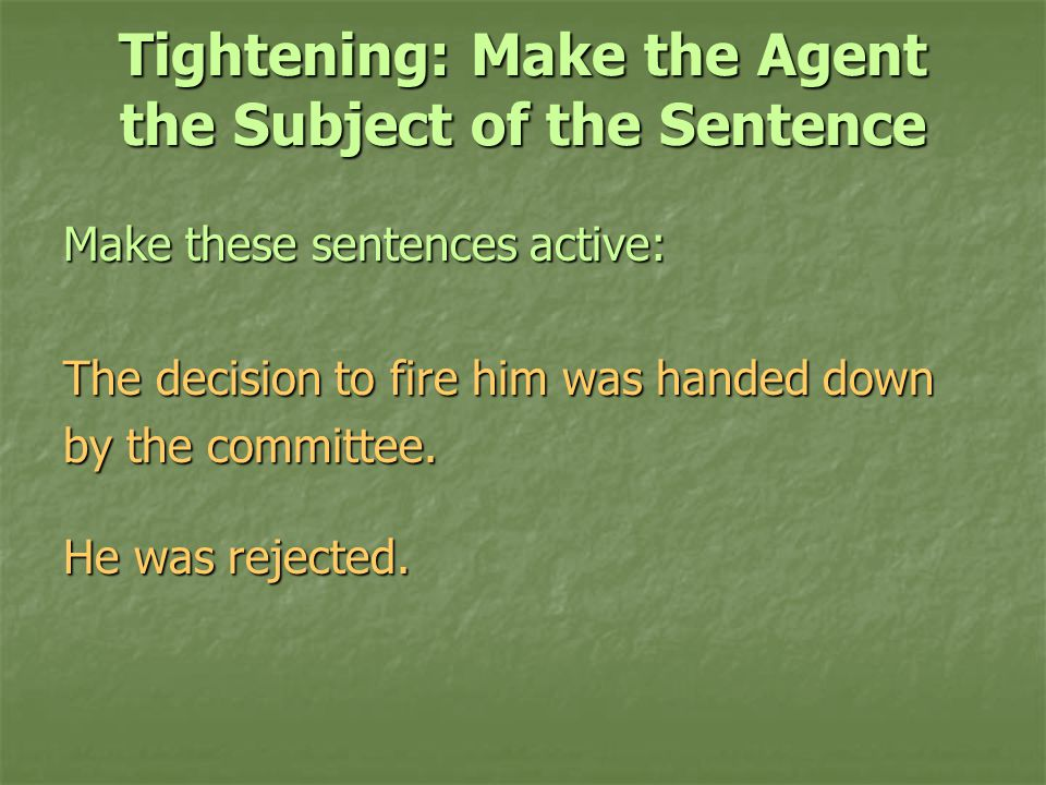 Tightening: Make the Agent the Subject of the Sentence Make these sentences active: The decision to fire him was handed down by the committee.