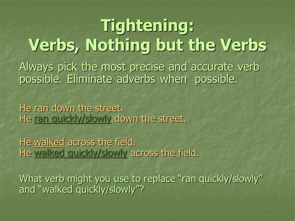 Tightening: Verbs, Nothing but the Verbs Always pick the most precise and accurate verb possible.